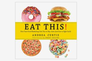 Eat This!: How Fast Food Marketing Gets You to Buy Junk (And How To Fight Back), by Andrea Curtis and Peggy Collins